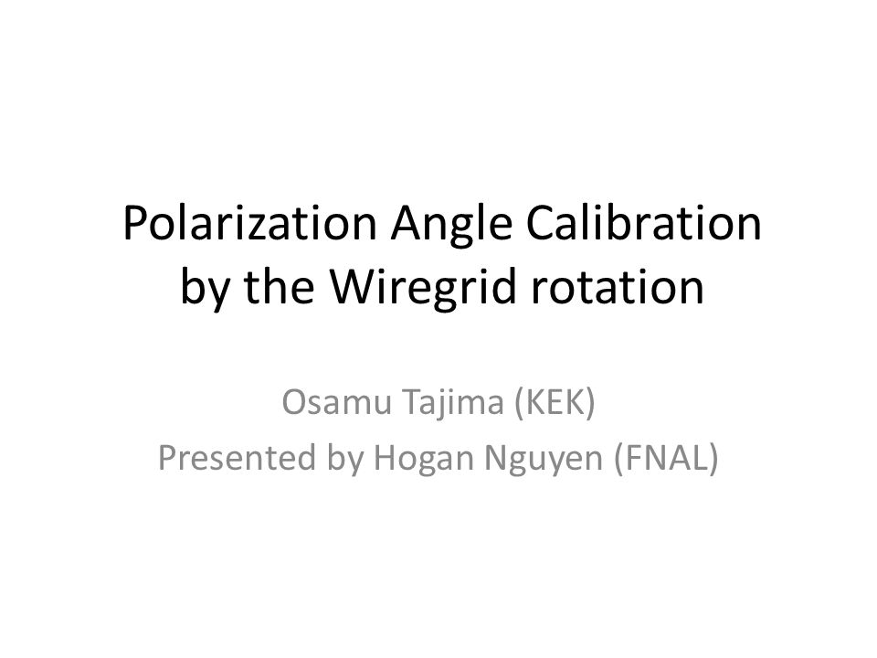 Polarization Angle Calibration by the Wiregrid rotation Osamu Tajima (KEK) Presented by Hogan Nguyen (FNAL)