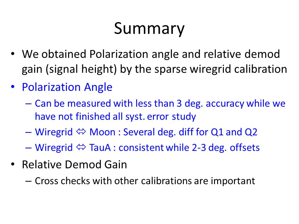 Summary We obtained Polarization angle and relative demod gain (signal height) by the sparse wiregrid calibration Polarization Angle – Can be measured with less than 3 deg.
