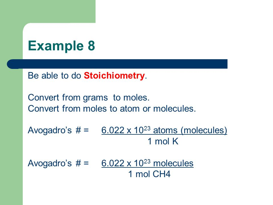 Example 8 Be able to do Stoichiometry. Convert from grams to moles. Convert from moles to atom or molecules. Avogadro's # = 6.022 x 10 23 atoms (molec