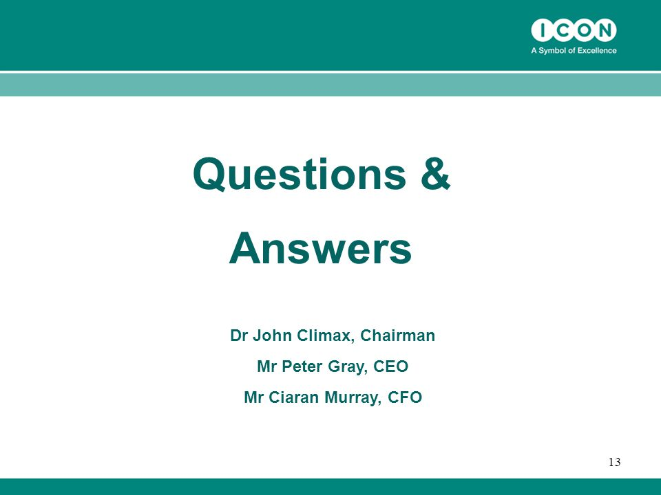13 Questions & Answers Dr John Climax, Chairman Mr Peter Gray, CEO Mr Ciaran Murray, CFO