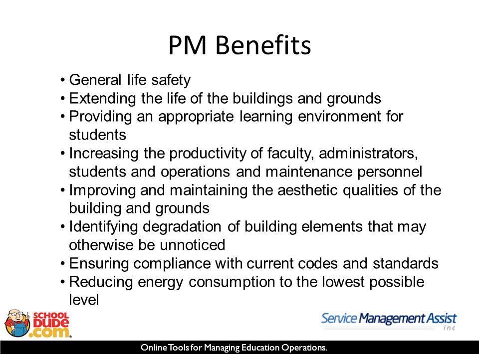 Online Tools for Managing Education Operations. PM Benefits General life safety Extending the life of the buildings and grounds Providing an appropria