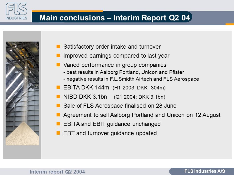 FLS Industries A/S Interim report Q2 2004 Main conclusions – Interim Report Q2 04 Satisfactory order intake and turnover Improved earnings compared to last year Varied performance in group companies - best results in Aalborg Portland, Unicon and Pfister - negative results in F.L.Smidth Airtech and FLS Aerospace EBITA DKK 144m (H1 2003; DKK -304m) NIBD DKK 3.1bn (Q1 2004; DKK 3.1bn) Sale of FLS Aerospace finalised on 28 June Agreement to sell Aalborg Portland and Unicon on 12 August EBITA and EBIT guidance unchanged EBT and turnover guidance updated