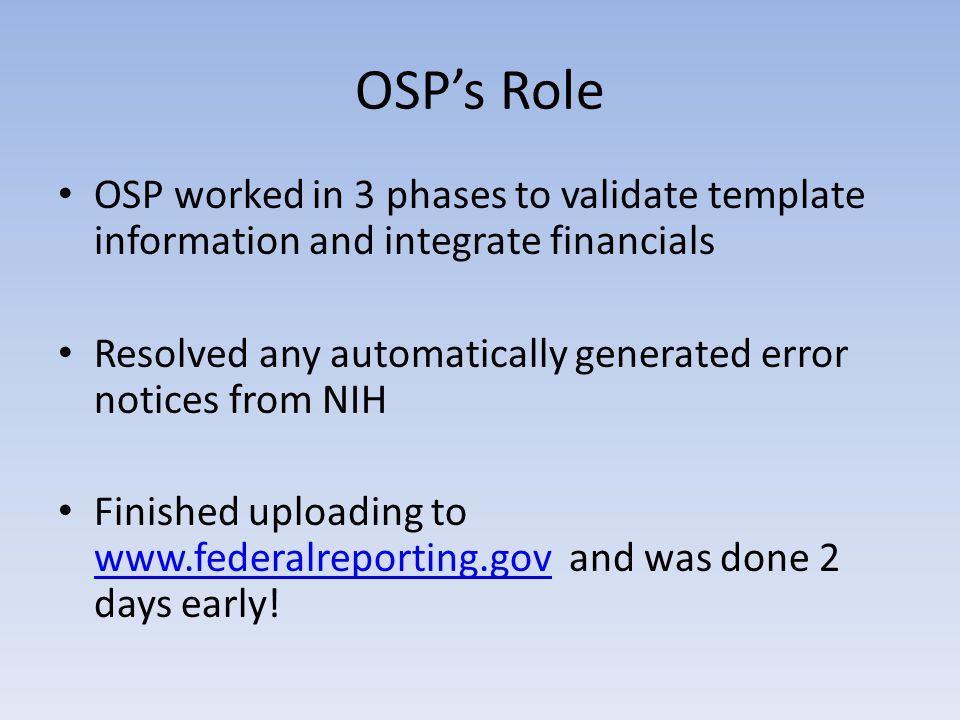 OSP's Role OSP worked in 3 phases to validate template information and integrate financials Resolved any automatically generated error notices from NIH Finished uploading to www.federalreporting.gov and was done 2 days early.