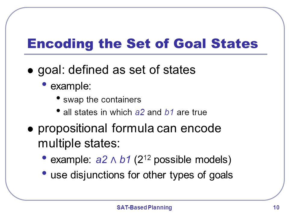 SAT-Based Planning 10 Encoding the Set of Goal States goal: defined as set of states example: swap the containers all states in which a2 and b1 are true propositional formula can encode multiple states: example: a2 ⋀ b1 (2 12 possible models) use disjunctions for other types of goals