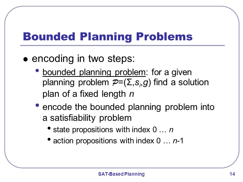 SAT-Based Planning 14 Bounded Planning Problems encoding in two steps: bounded planning problem: for a given planning problem P =(Σ,s i,g) find a solution plan of a fixed length n encode the bounded planning problem into a satisfiability problem state propositions with index 0 … n action propositions with index 0 … n-1