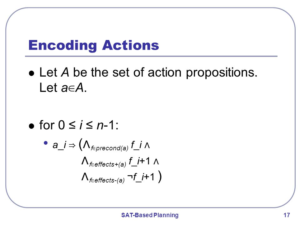 SAT-Based Planning 17 Encoding Actions Let A be the set of action propositions.