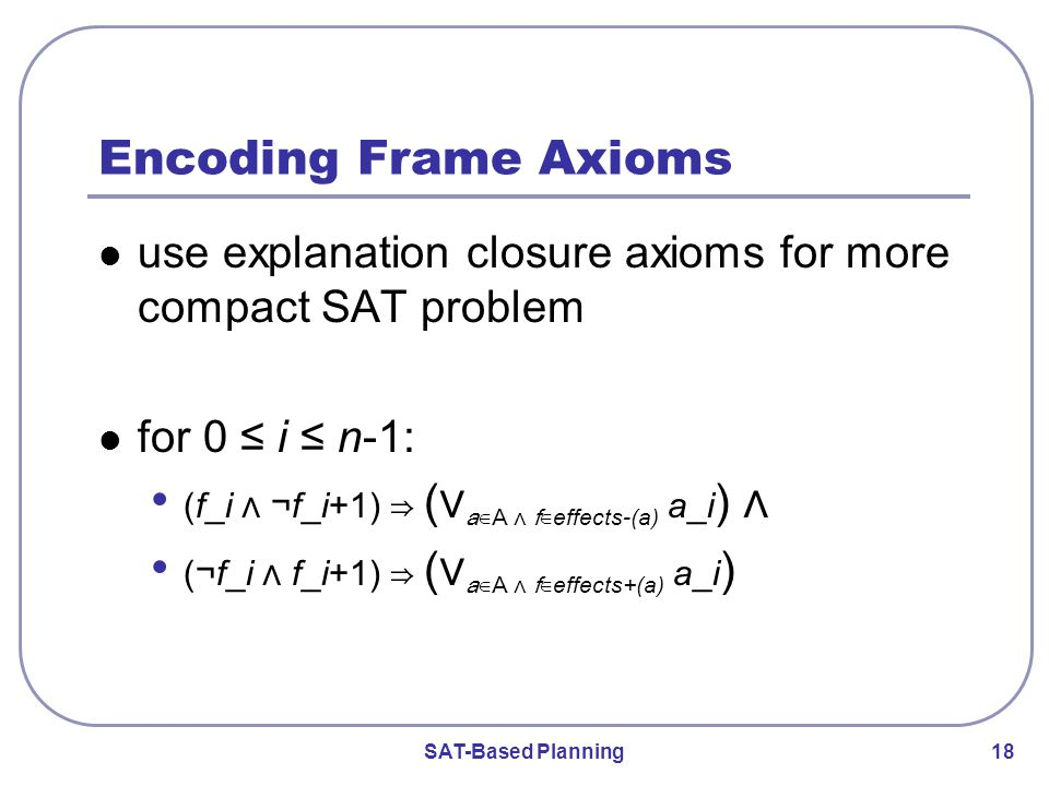 SAT-Based Planning 18 Encoding Frame Axioms use explanation closure axioms for more compact SAT problem for 0 ≤ i ≤ n-1: (f_i ⋀ ¬ f_i+1) ⇒ (⋁ a∈A ⋀ f∈ effects-(a) a_i ) ⋀ ( ¬ f_i ⋀ f_i+1) ⇒ (⋁ a∈A ⋀ f∈ effects+(a) a_i )