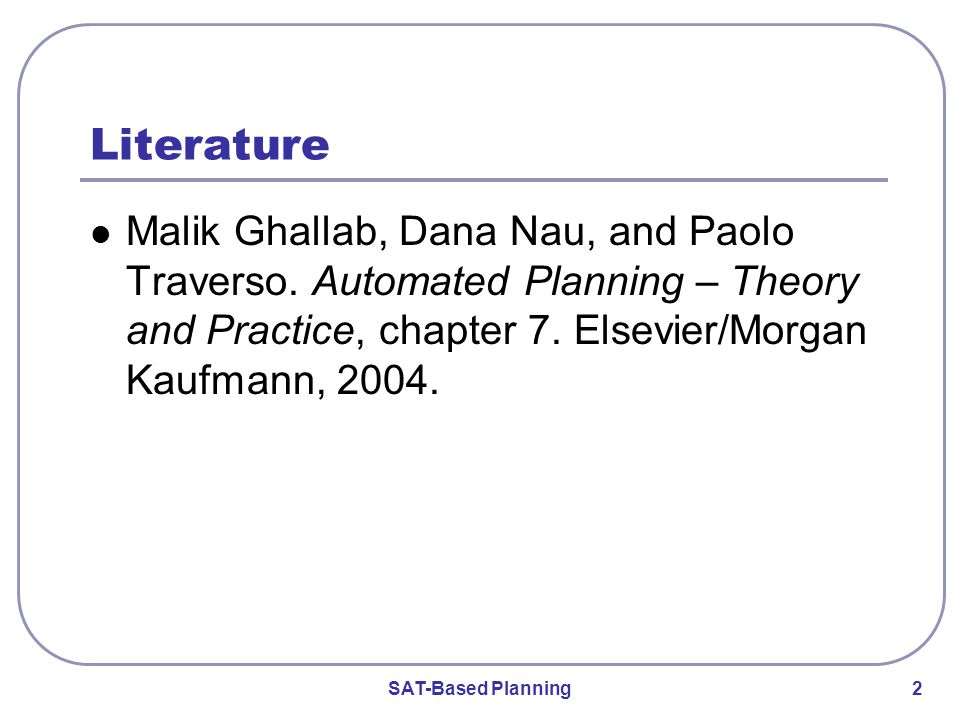 SAT-Based Planning 2 Literature Malik Ghallab, Dana Nau, and Paolo Traverso.