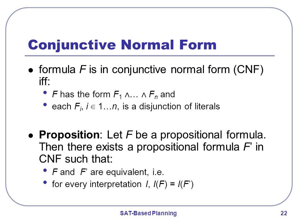 SAT-Based Planning 22 Conjunctive Normal Form formula F is in conjunctive normal form (CNF) iff: F has the form F 1 ⋀ … ⋀ F n and each F i, i ∈ 1…n, is a disjunction of literals Proposition: Let F be a propositional formula.