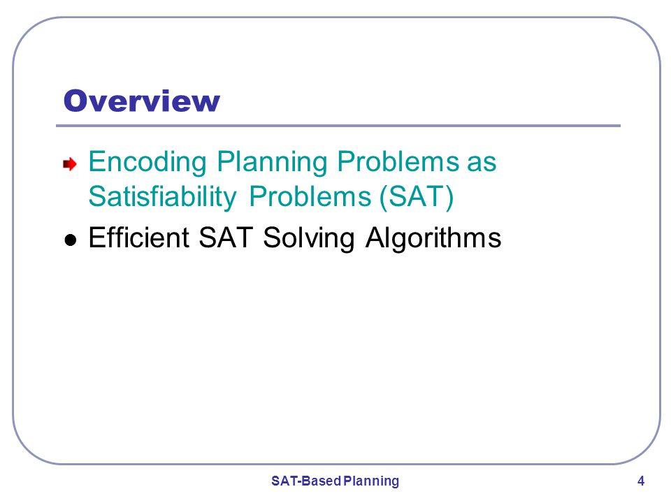 SAT-Based Planning 4 Overview Encoding Planning Problems as Satisfiability Problems (SAT) Efficient SAT Solving Algorithms
