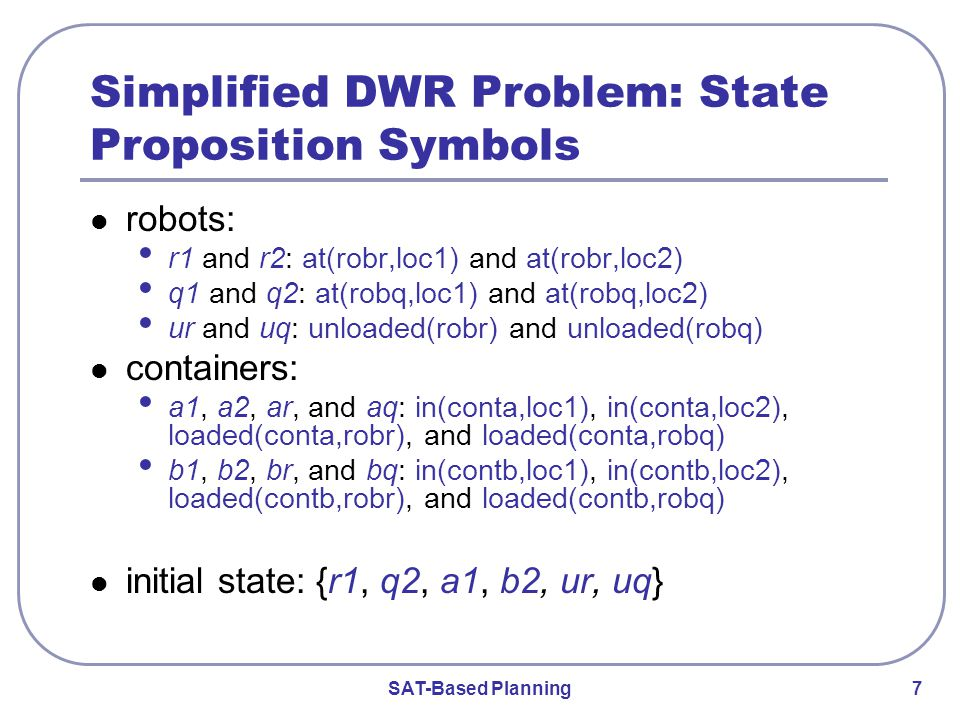 SAT-Based Planning 7 Simplified DWR Problem: State Proposition Symbols robots: r1 and r2: at(robr,loc1) and at(robr,loc2) q1 and q2: at(robq,loc1) and at(robq,loc2) ur and uq: unloaded(robr) and unloaded(robq) containers: a1, a2, ar, and aq: in(conta,loc1), in(conta,loc2), loaded(conta,robr), and loaded(conta,robq) b1, b2, br, and bq: in(contb,loc1), in(contb,loc2), loaded(contb,robr), and loaded(contb,robq) initial state: {r1, q2, a1, b2, ur, uq}