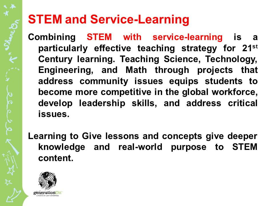 STEM and Service-Learning Combining STEM with service-learning is a particularly effective teaching strategy for 21 st Century learning.