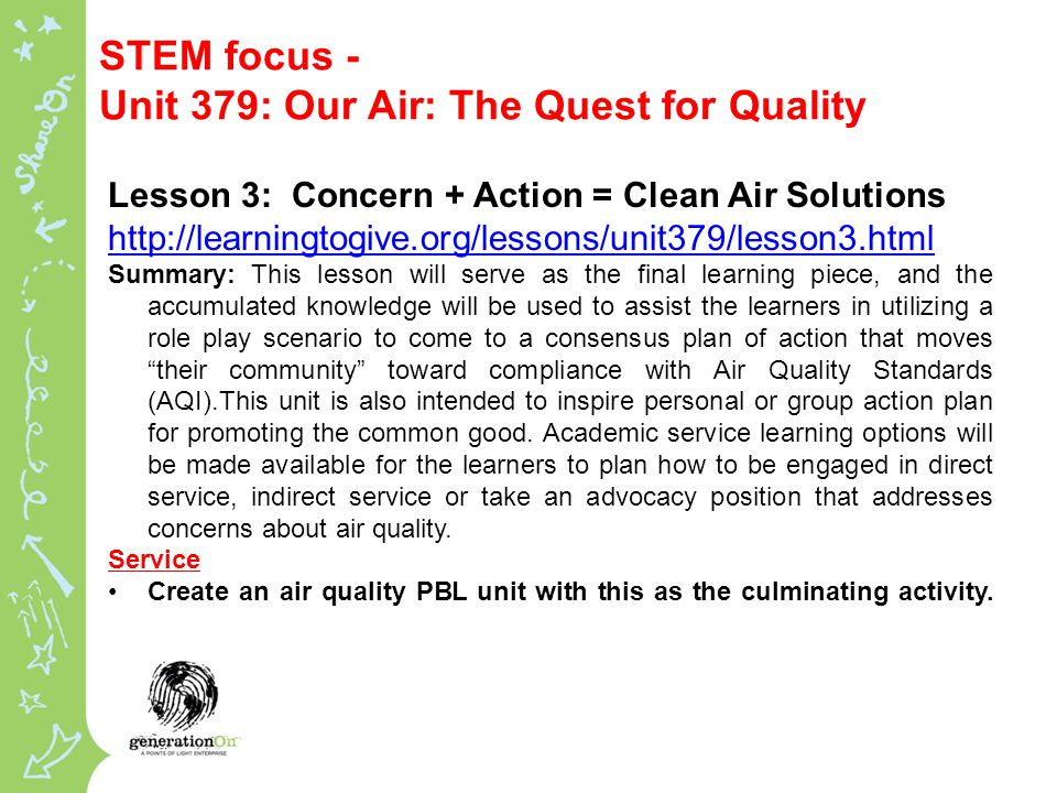 STEM focus - Unit 379: Our Air: The Quest for Quality Lesson 3: Concern + Action = Clean Air Solutions   Summary: This lesson will serve as the final learning piece, and the accumulated knowledge will be used to assist the learners in utilizing a role play scenario to come to a consensus plan of action that moves their community toward compliance with Air Quality Standards (AQI).This unit is also intended to inspire personal or group action plan for promoting the common good.