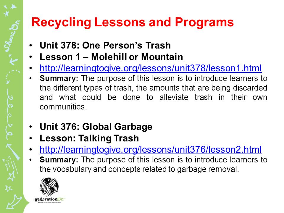 Recycling Lessons and Programs Unit 378: One Person's Trash Lesson 1 – Molehill or Mountain   Summary: The purpose of this lesson is to introduce learners to the different types of trash, the amounts that are being discarded and what could be done to alleviate trash in their own communities.