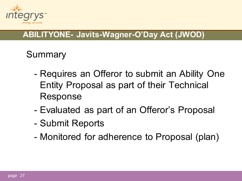 page ABILITYONE- Javits-Wagner-O'Day Act (JWOD) Summary - Requires an Offeror to submit an Ability One Entity Proposal as part of their Technical Response - Evaluated as part of an Offeror's Proposal - Submit Reports - Monitored for adherence to Proposal (plan) 27