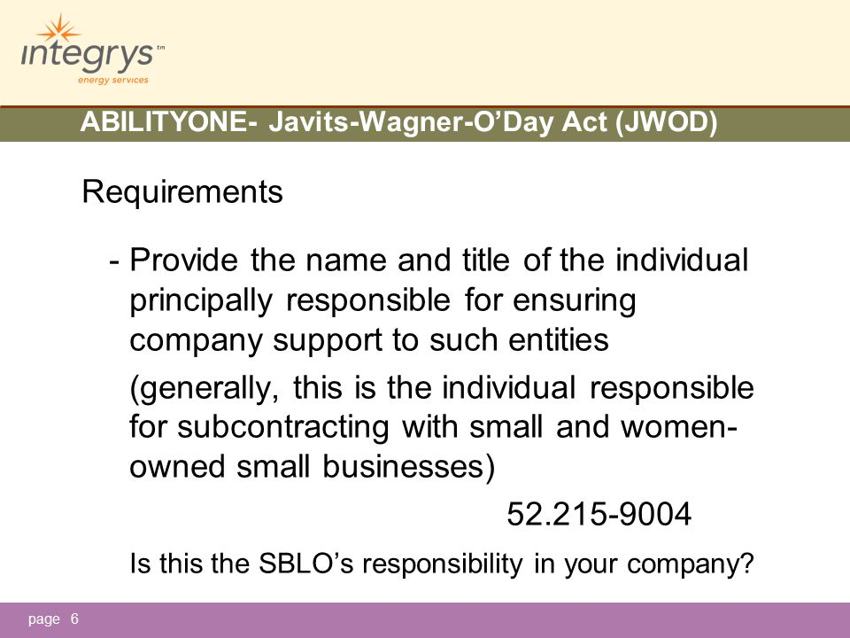 page ABILITYONE- Javits-Wagner-O'Day Act (JWOD) Requirements -Provide the name and title of the individual principally responsible for ensuring company support to such entities (generally, this is the individual responsible for subcontracting with small and women- owned small businesses) 52.215-9004 Is this the SBLO's responsibility in your company.