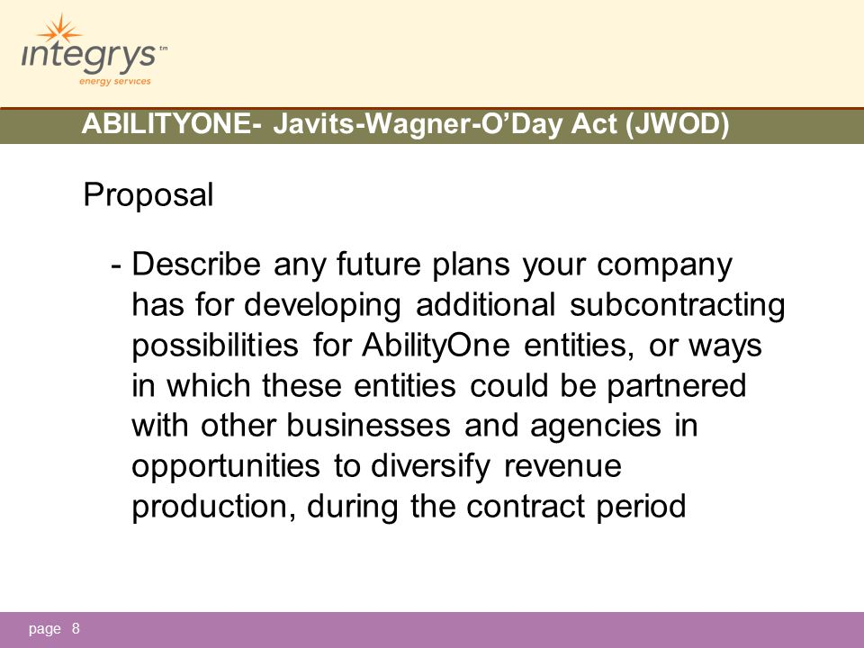 page ABILITYONE- Javits-Wagner-O'Day Act (JWOD) Proposal - Describe any future plans your company has for developing additional subcontracting possibilities for AbilityOne entities, or ways in which these entities could be partnered with other businesses and agencies in opportunities to diversify revenue production, during the contract period 8