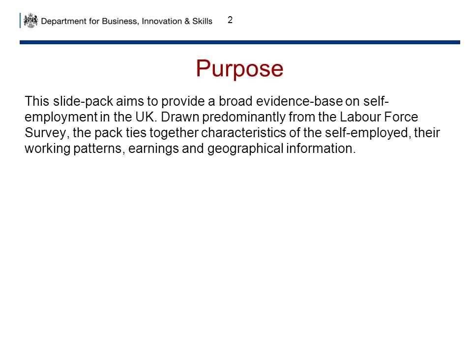 Purpose This slide-pack aims to provide a broad evidence-base on self- employment in the UK.