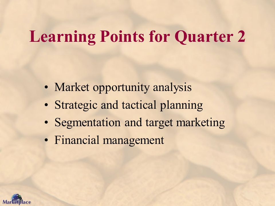 Learning Points for Quarter 2 Market opportunity analysis Strategic and tactical planning Segmentation and target marketing Financial management