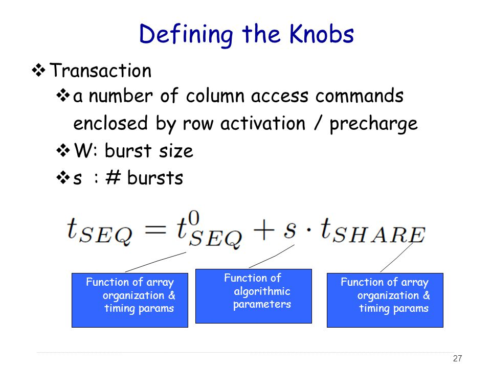 27 Defining the Knobs  Transaction  a number of column access commands enclosed by row activation / precharge  W: burst size  s : # bursts Function of array organization & timing params Function of algorithmic parameters
