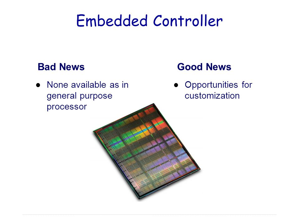 Embedded Controller Opportunities for customization Bad News None available as in general purpose processor Good News