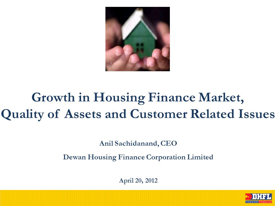 Growth in Housing Finance Market, Quality of Assets and Customer Related Issues April 20, 2012 Anil Sachidanand, CEO Dewan Housing Finance Corporation Limited