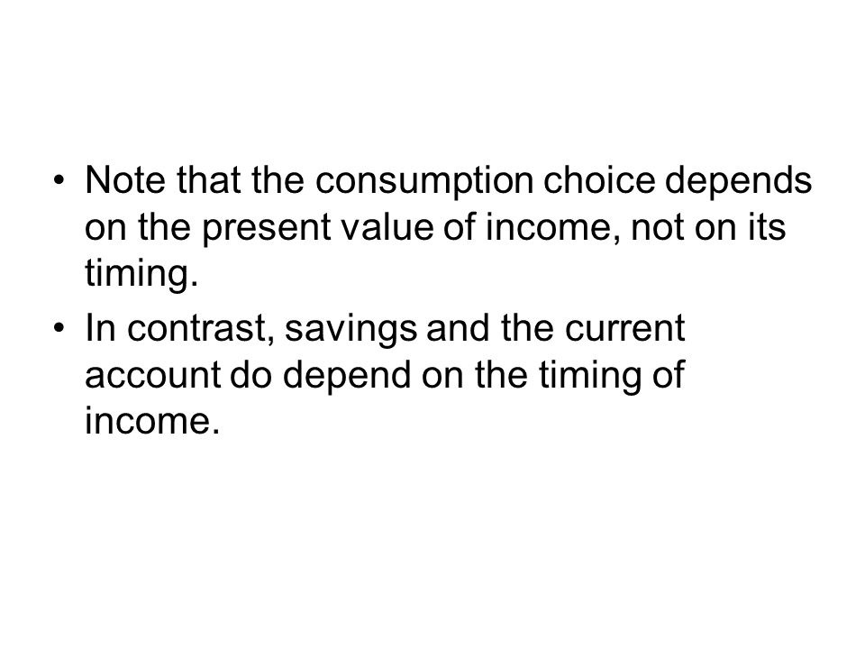 Note that the consumption choice depends on the present value of income, not on its timing.