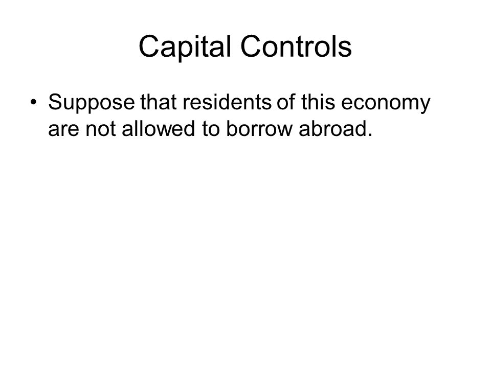 Capital Controls Suppose that residents of this economy are not allowed to borrow abroad.