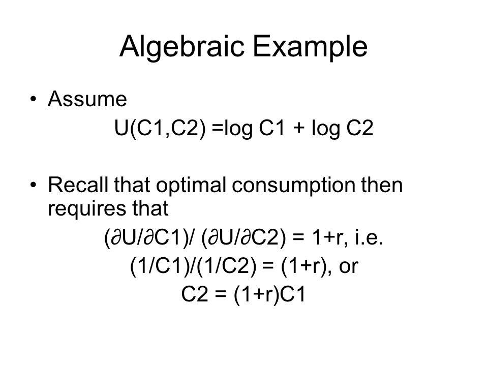 Algebraic Example Assume U(C1,C2) =log C1 + log C2 Recall that optimal consumption then requires that (∂U/∂C1)/ (∂U/∂C2) = 1+r, i.e.