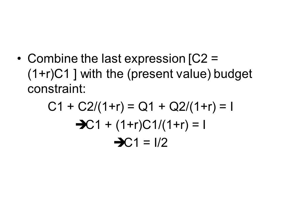 Combine the last expression [C2 = (1+r)C1 ] with the (present value) budget constraint: C1 + C2/(1+r) = Q1 + Q2/(1+r) = I  C1 + (1+r)C1/(1+r) = I  C1 = I/2