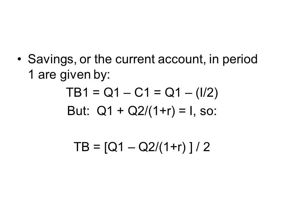 Savings, or the current account, in period 1 are given by: TB1 = Q1 – C1 = Q1 – (I/2) But: Q1 + Q2/(1+r) = I, so: TB = [Q1 – Q2/(1+r) ] / 2