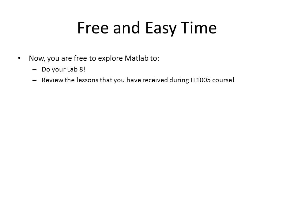 Free and Easy Time Now, you are free to explore Matlab to: – Do your Lab 8! – Review the lessons that you have received during IT1005 course!