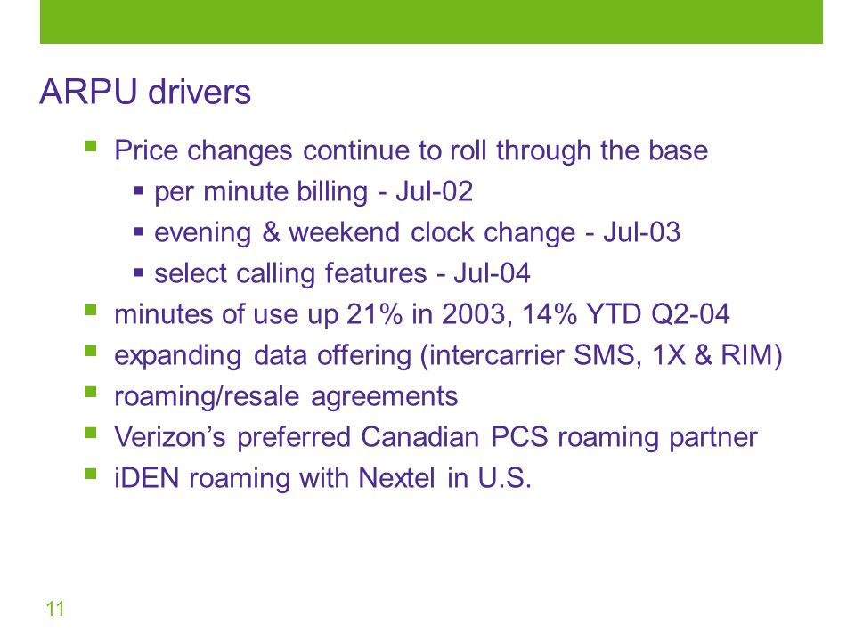 11  Price changes continue to roll through the base  per minute billing - Jul-02  evening & weekend clock change - Jul-03  select calling features - Jul-04  minutes of use up 21% in 2003, 14% YTD Q2-04  expanding data offering (intercarrier SMS, 1X & RIM)  roaming/resale agreements  Verizon's preferred Canadian PCS roaming partner  iDEN roaming with Nextel in U.S.