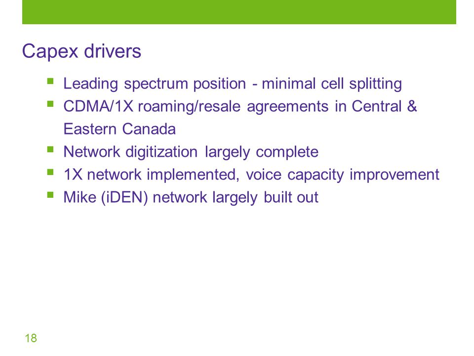 18  Leading spectrum position - minimal cell splitting  CDMA/1X roaming/resale agreements in Central & Eastern Canada  Network digitization largely complete  1X network implemented, voice capacity improvement  Mike (iDEN) network largely built out Capex drivers