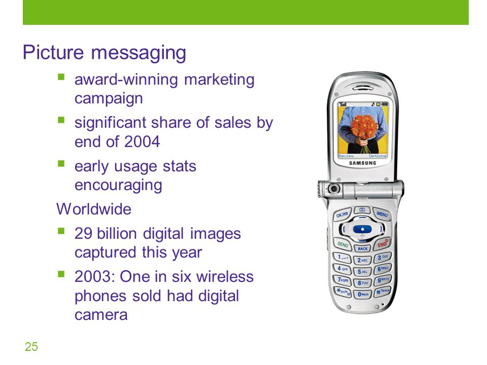 25 Picture messaging  award-winning marketing campaign  significant share of sales by end of 2004  early usage stats encouraging Worldwide  29 billion digital images captured this year  2003: One in six wireless phones sold had digital camera