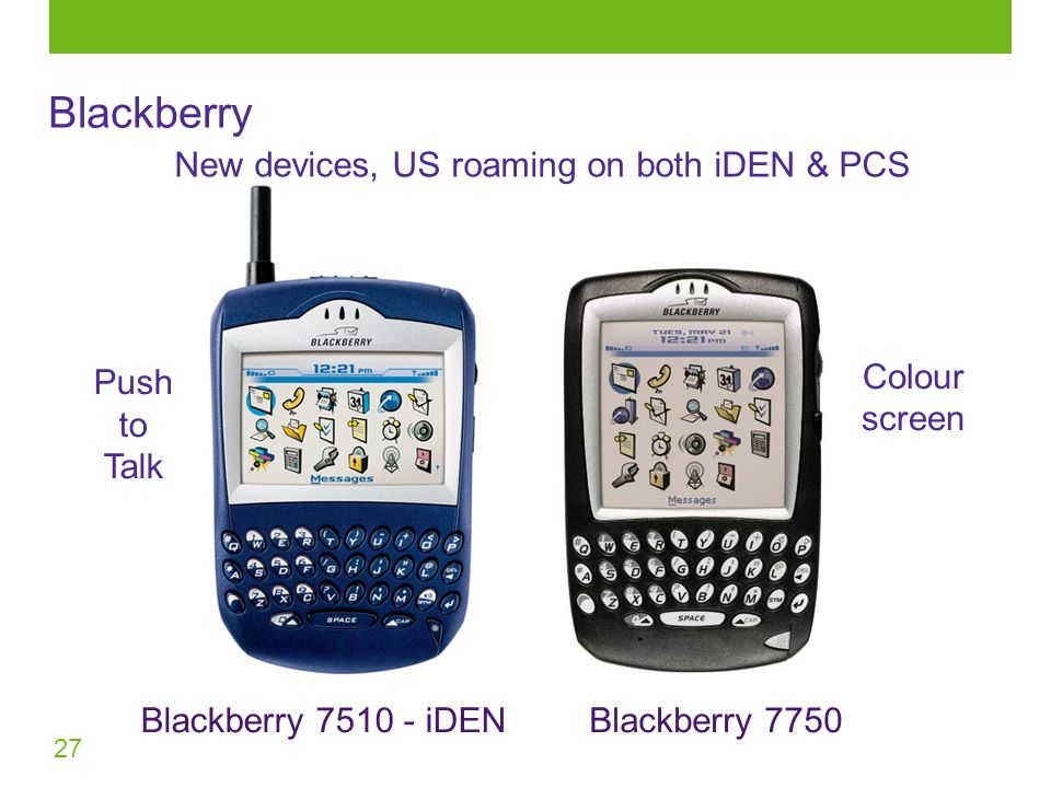 27 Blackberry New devices, US roaming on both iDEN & PCS Blackberry 7750Blackberry 7510 - iDEN Push to Talk Colour screen