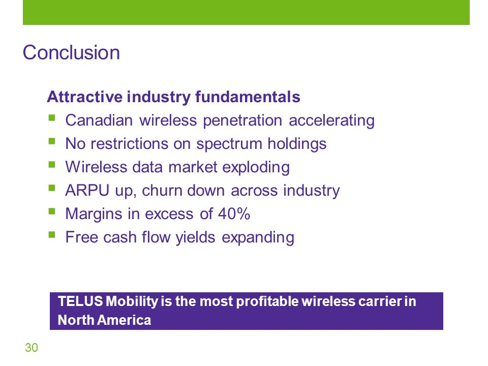 30 Attractive industry fundamentals  Canadian wireless penetration accelerating  No restrictions on spectrum holdings  Wireless data market exploding  ARPU up, churn down across industry  Margins in excess of 40%  Free cash flow yields expanding TELUS Mobility is the most profitable wireless carrier in North America Conclusion