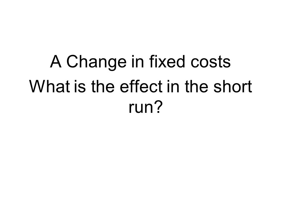 A Change in fixed costs What is the effect in the short run?