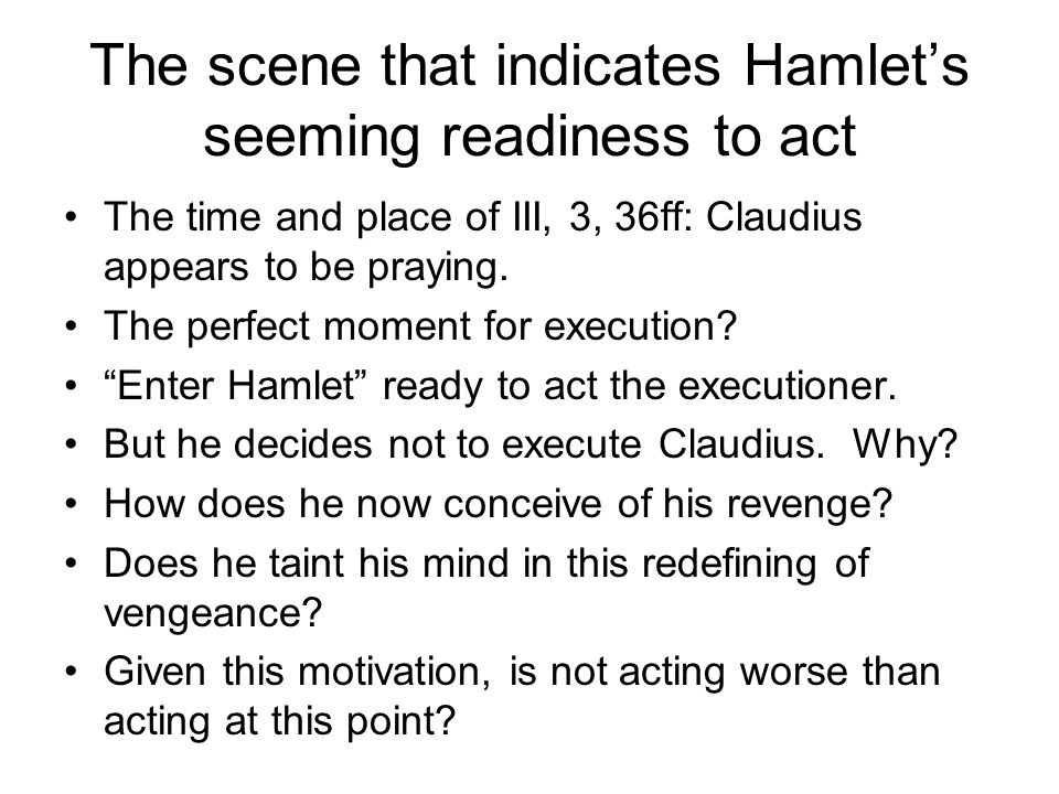 The scene that indicates Hamlet's seeming readiness to act The time and place of III, 3, 36ff: Claudius appears to be praying.