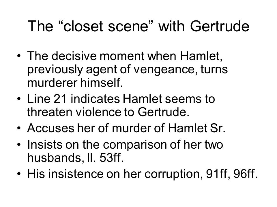 The closet scene with Gertrude The decisive moment when Hamlet, previously agent of vengeance, turns murderer himself.