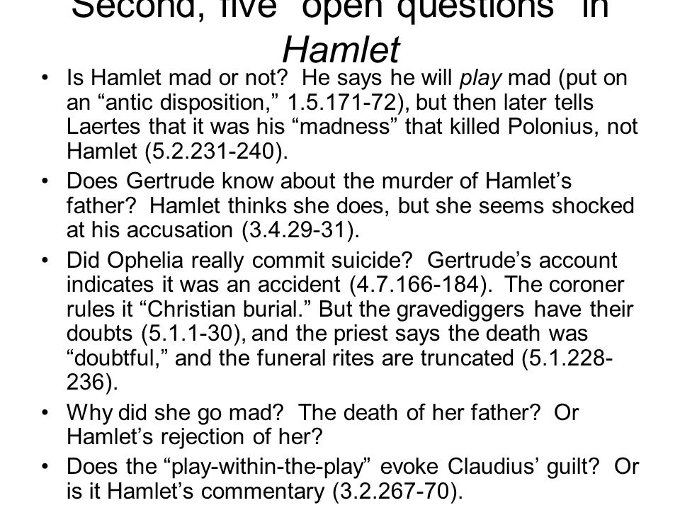 """Second, five """"open questions"""" in Hamlet Is Hamlet mad or not? He says he will play mad (put on an """"antic disposition,"""" 1.5.171-72), but then later tel"""