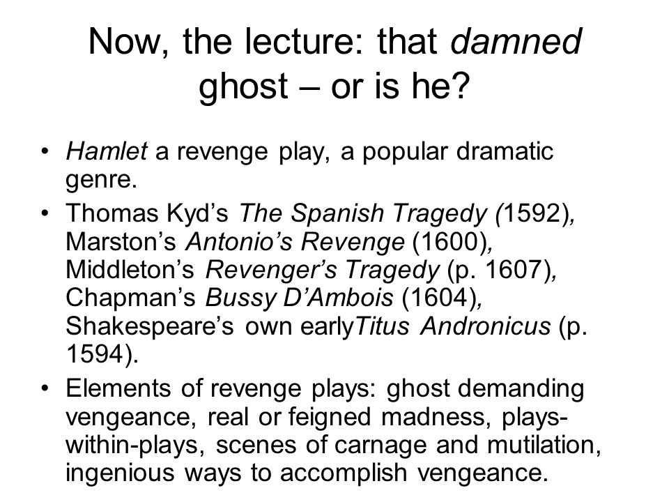 Now, the lecture: that damned ghost – or is he. Hamlet a revenge play, a popular dramatic genre.