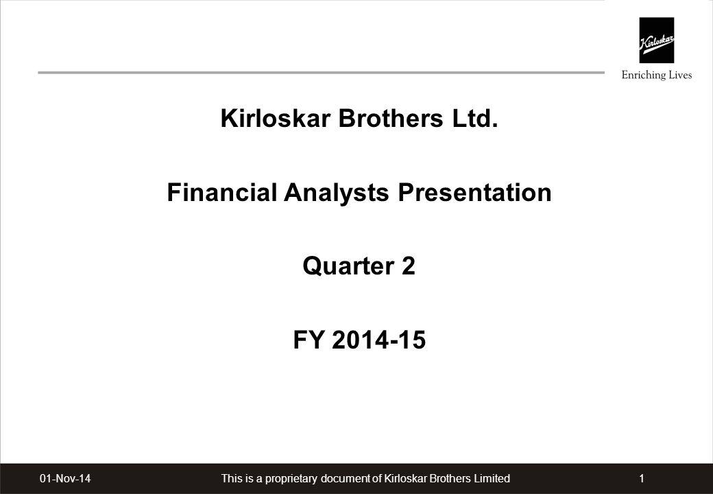 This is a proprietary document of Kirloskar Brothers Limited101-Nov-14 Kirloskar Brothers Ltd. Financial Analysts Presentation Quarter 2 FY 2014-15