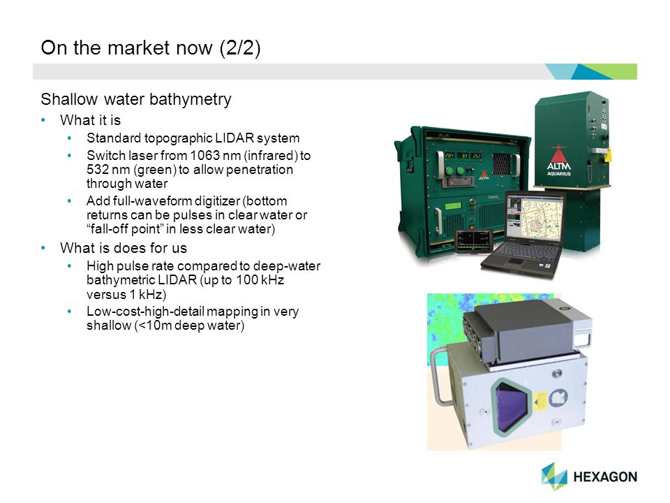 On the market now (2/2) Shallow water bathymetry What it is Standard topographic LIDAR system Switch laser from 1063 nm (infrared) to 532 nm (green) to allow penetration through water Add full-waveform digitizer (bottom returns can be pulses in clear water or fall-off point in less clear water) What is does for us High pulse rate compared to deep-water bathymetric LIDAR (up to 100 kHz versus 1 kHz) Low-cost-high-detail mapping in very shallow (<10m deep water)