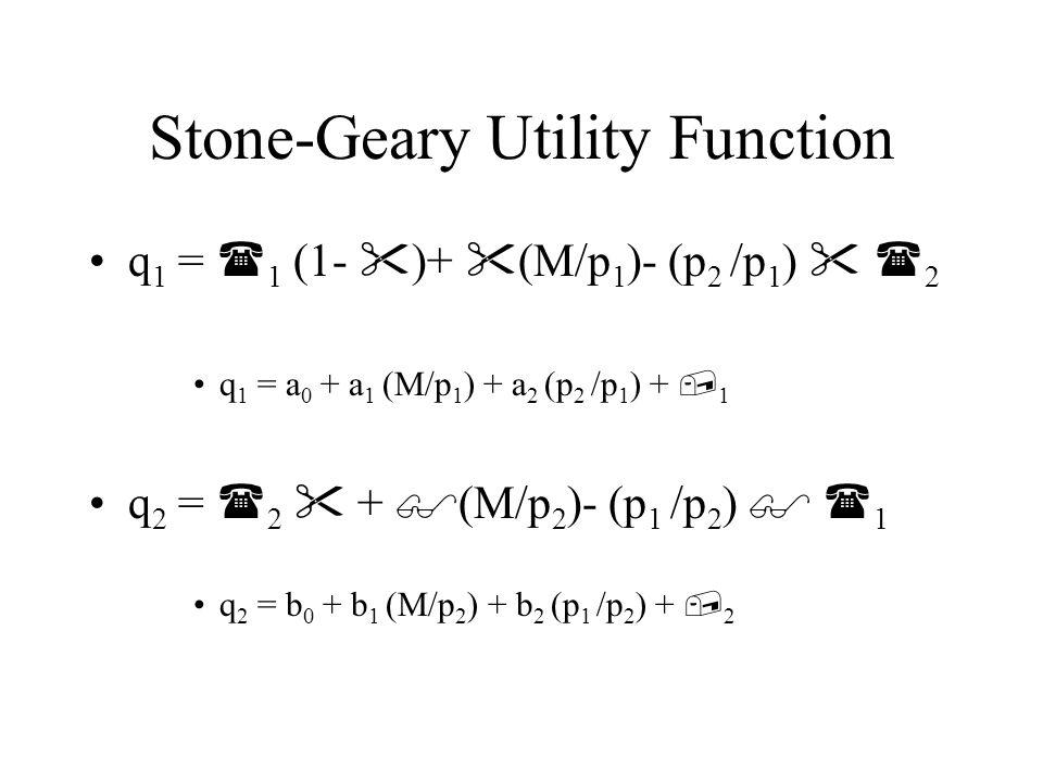 Stone-Geary Utility Function q 1 =  1 (1-  )+  (M/p 1 )- (p 2 /p 1 )   2 q 1 = a 0 + a 1 (M/p 1 ) + a 2 (p 2 /p 1 ) +  1 q 2 =  2  +  (M/p 2