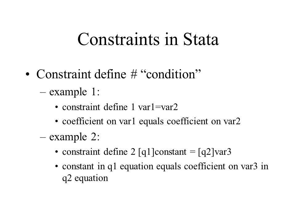 "Constraints in Stata Constraint define # ""condition"" –example 1: constraint define 1 var1=var2 coefficient on var1 equals coefficient on var2 –example"