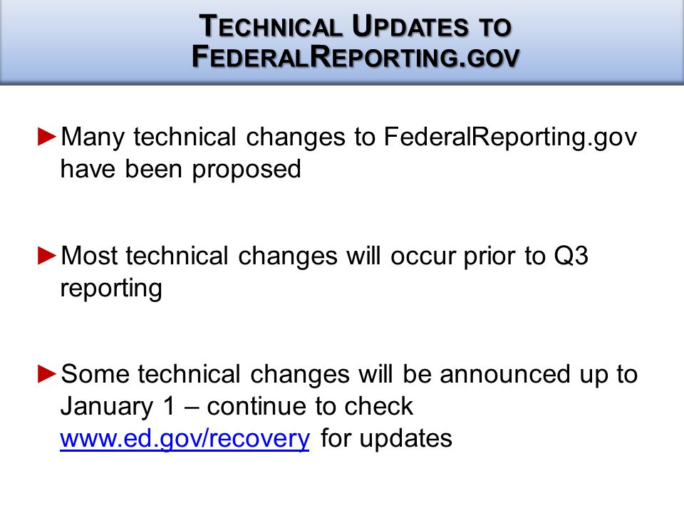 ► ►Many technical changes to FederalReporting.gov have been proposed ► ►Most technical changes will occur prior to Q3 reporting ► ►Some technical changes will be announced up to January 1 – continue to check www.ed.gov/recovery for updates www.ed.gov/recovery T ECHNICAL U PDATES TO F EDERAL R EPORTING.