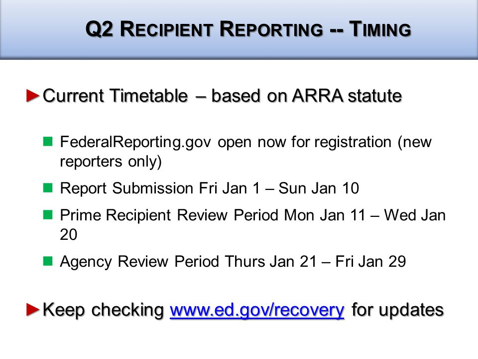 ►Current Timetable – based on ARRA statute FederalReporting.gov open now for registration (new reporters only) Report Submission Fri Jan 1 – Sun Jan 10 Prime Recipient Review Period Mon Jan 11 – Wed Jan 20 Agency Review Period Thurs Jan 21 – Fri Jan 29 ►Keep checking   for updates   Q2 R ECIPIENT R EPORTING -- T IMING
