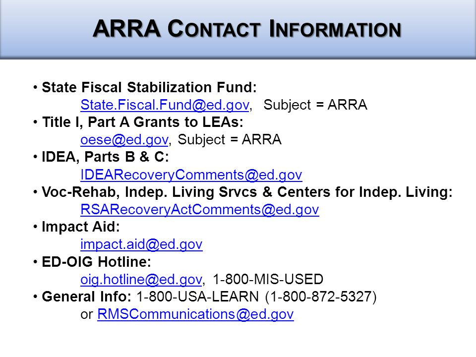 ARRA C ONTACT I NFORMATION State Fiscal Stabilization Fund: State.Fiscal.Fund@ed.govState.Fiscal.Fund@ed.gov, Subject = ARRA Title I, Part A Grants to LEAs: oese@ed.govoese@ed.gov, Subject = ARRA IDEA, Parts B & C: IDEARecoveryComments@ed.gov Voc-Rehab, Indep.