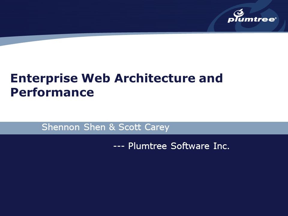 Enterprise Web Architecture and Performance Shennon Shen & Scott Carey --- Plumtree Software Inc.